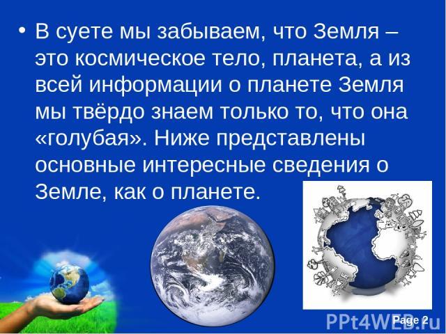 В суете мы забываем, что Земля – это космическое тело, планета, а из всей информации о планете Земля мы твёрдо знаем только то, что она «голубая». Ниже представлены основные интересные сведения о Земле, как о планете. Free Powerpoint Templates Page *