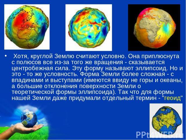 Хотя, круглой Землю считают условно. Она приплюснута с полюсов все из-за того же вращения - сказывается центробежная сила. Эту форму называют эллипсоид. Но и это - то же условность. Форма Земли более сложная - с впадинами и выступами (имеются ввиду …