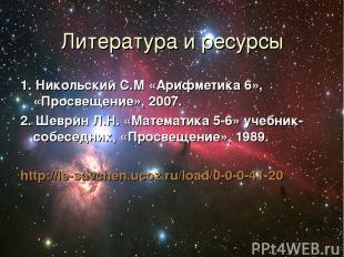 Литература и ресурсы 1. Никольский С.М «Арифметика 6», «Просвещение», 2007. 2. Ш