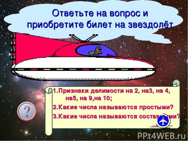 Ответьте на вопрос и приобретите билет на звездолёт 1.Признаки делимости на 2, на3, на 4, на5, на 9,на 10; 2.Какие числа называются простыми? 3.Какие числа называются составными? Организатор путешествия Кутищева Н.С.
