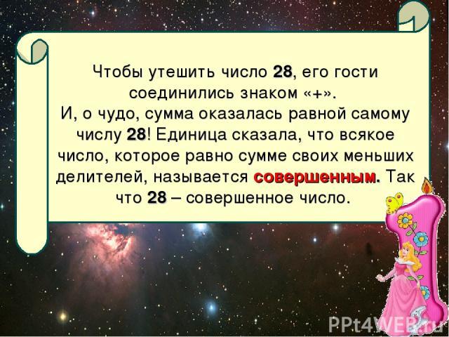 Чтобы утешить число 28, его гости соединились знаком «+». И, о чудо, сумма оказалась равной самому числу 28! Единица сказала, что всякое число, которое равно сумме своих меньших делителей, называется совершенным. Так что 28 – совершенное число.