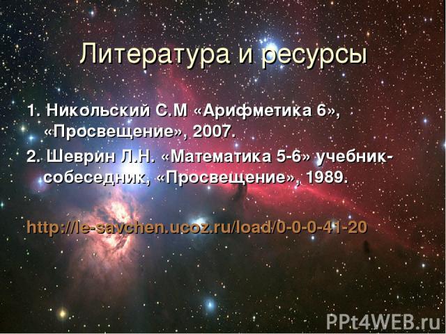 Литература и ресурсы 1. Никольский С.М «Арифметика 6», «Просвещение», 2007. 2. Шеврин Л.Н. «Математика 5-6» учебник-собеседник, «Просвещение», 1989. http://le-savchen.ucoz.ru/load/0-0-0-41-20