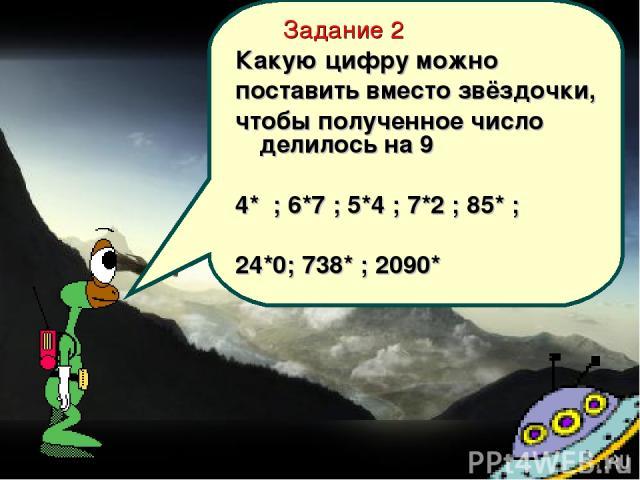 Задание 2 Какую цифру можно поставить вместо звёздочки, чтобы полученное число делилось на 9 4* ; 6*7 ; 5*4 ; 7*2 ; 85* ; 24*0; 738* ; 2090*