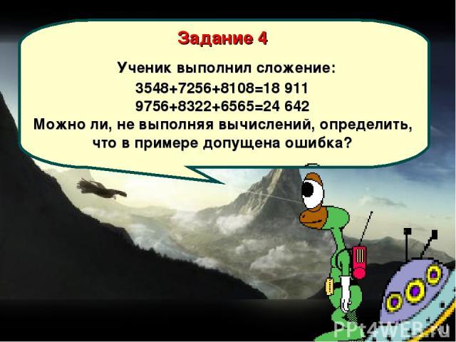 Задание 4 Ученик выполнил сложение: 3548+7256+8108=18 911 9756+8322+6565=24 642 Можно ли, не выполняя вычислений, определить, что в примере допущена ошибка?
