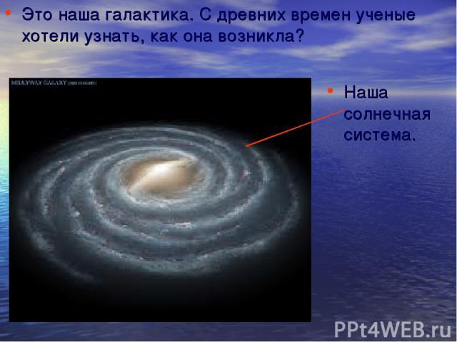 Это наша галактика. С древних времен ученые хотели узнать, как она возникла? Наша солнечная система.