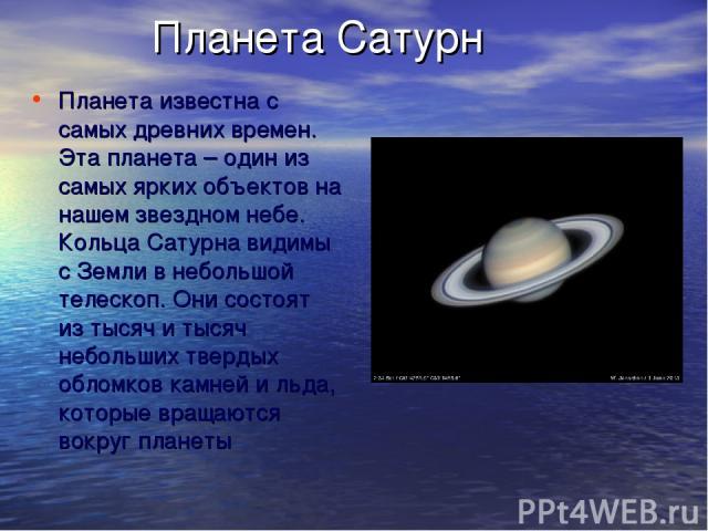 Планета Сатурн Планета известна с самых древних времен. Эта планета – один из самых ярких объектов на нашем звездном небе. Кольца Сатурна видимы с Земли в небольшой телескоп. Они состоят из тысяч и тысяч небольших твердых обломков камней и льда, кот…