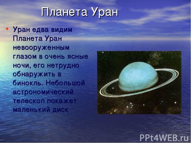 Планета Уран Уран едва видим Планета Уран невооруженным глазом в очень ясные ночи, его нетрудно обнаружить в бинокль. Небольшой астрономический телескоп покажет маленький диск