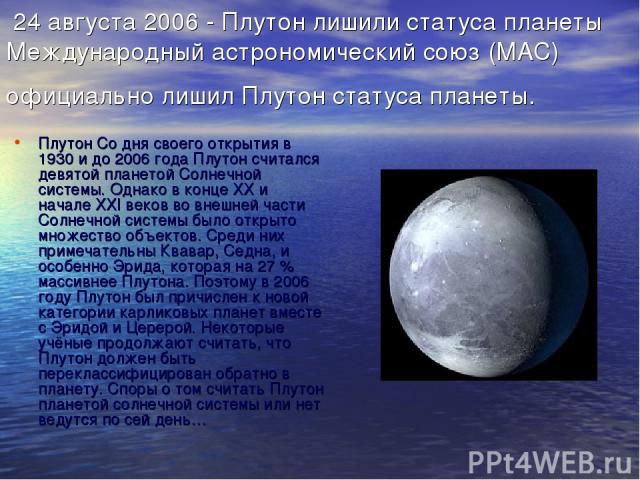 24 августа 2006 - Плутон лишили статуса планеты Международный астрономический союз (МАС) официально лишил Плутон статуса планеты. Плутон Со дня своего открытия в 1930 и до 2006 года Плутон считался девятой планетой Солнечной системы. Однако в конце …