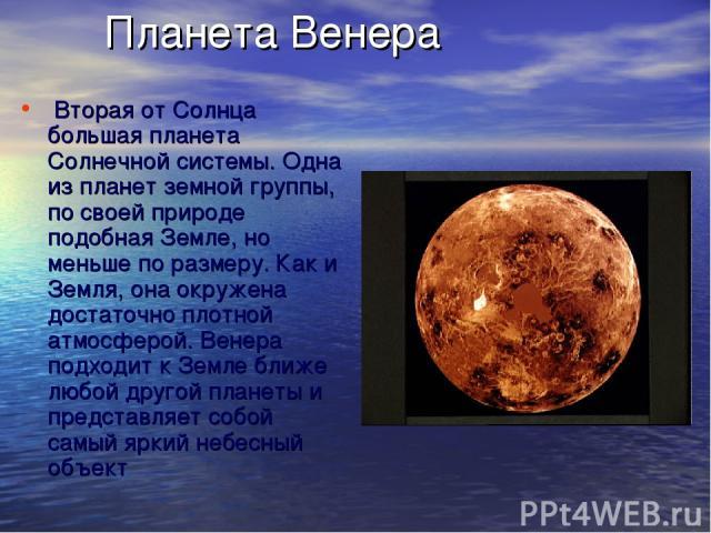 Планета Венера Вторая от Солнца большая планета Солнечной системы. Одна из планет земной группы, по своей природе подобная Земле, но меньше по размеру. Как и Земля, она окружена достаточно плотной атмосферой. Венера подходит к Земле ближе любой дру…