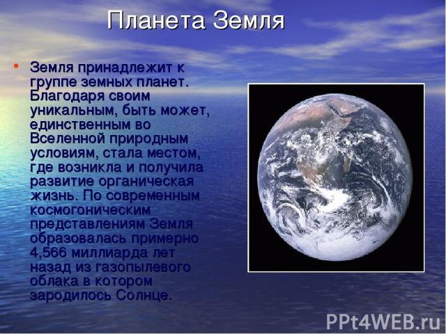 Планета Земля Земля принадлежит к группе земных планет. Благодаря своим уникальным, быть может, единственным во Вселенной природным условиям, стала местом, где возникла и получила развитие органическая жизнь. По современным космогоническим представл…