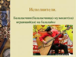 Исполнители. Балалаечник(балалаечница)-музыкант(ка) играющий(ая) на балалайке