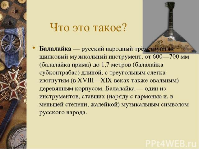 Что это такое? Балалайка — русский народный трёхструнный щипковый музыкальный инструмент, от 600—700 мм (балалайка прима) до 1,7 метров (балалайка субконтрабас) длиной, с треугольным слегка изогнутым (в XVIII—XIX веках также овальным) деревянным кор…
