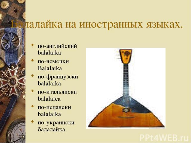 Балалайка на иностранных языках. по-английский balalaika по-немецки Balalaika по-французски balalaika по-итальянски balalaica по-испански balalaika по-украински балалайка