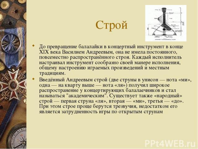 Строй До превращение балалайки в концертный инструмент в конце XIX века Василием Андреевым, она не имела постоянного, повсеместно распространённого строя. Каждый исполнитель настраивал инструмент сообразно своей манере исполнения, общему настроению …