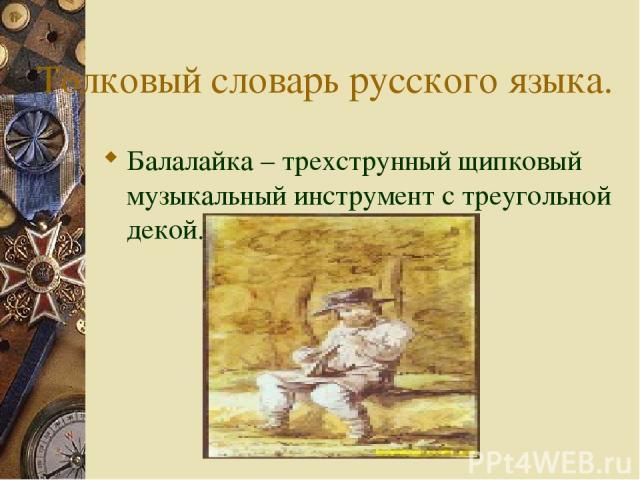 Толковый словарь русского языка. Балалайка – трехструнный щипковый музыкальный инструмент с треугольной декой.