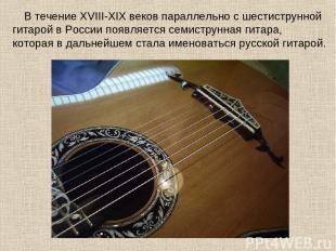 В течение XVIII-XIX веков параллельно с шестиструнной гитарой в России появляетс