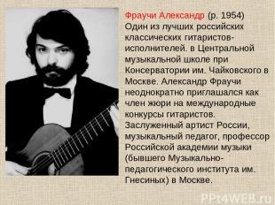 Фраучи Александр (р. 1954) Один из лучших российских классических гитаристов-исп