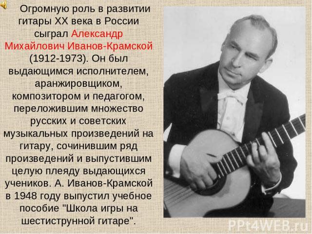 Огромную роль в развитии гитары XX века в России сыграл Александр Михайлович Иванов-Крамской (1912-1973). Он был выдающимся исполнителем, аранжировщиком, композитором и педагогом, переложившим множество русских и советских музыкальных произведений н…