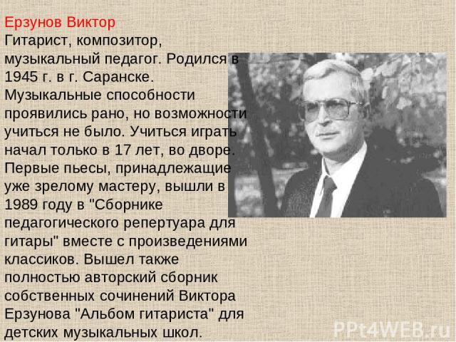 Ерзунов Виктор Гитарист, композитор, музыкальный педагог. Родился в 1945 г. в г. Саранске. Музыкальные способности проявились рано, но возможности учиться не было. Учиться играть начал только в 17 лет, во дворе. Первые пьесы, принадлежащие уже зрело…
