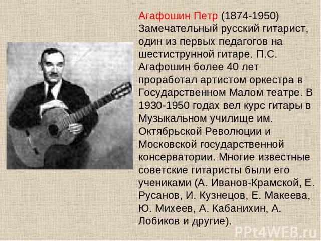 Агафошин Петр (1874-1950) Замечательный русский гитарист, один из первых педагогов на шестиструнной гитаре. П.С. Агафошин более 40 лет проработал артистом оркестра в Государственном Малом театре. В 1930-1950 годах вел курс гитары в Музыкальном учили…