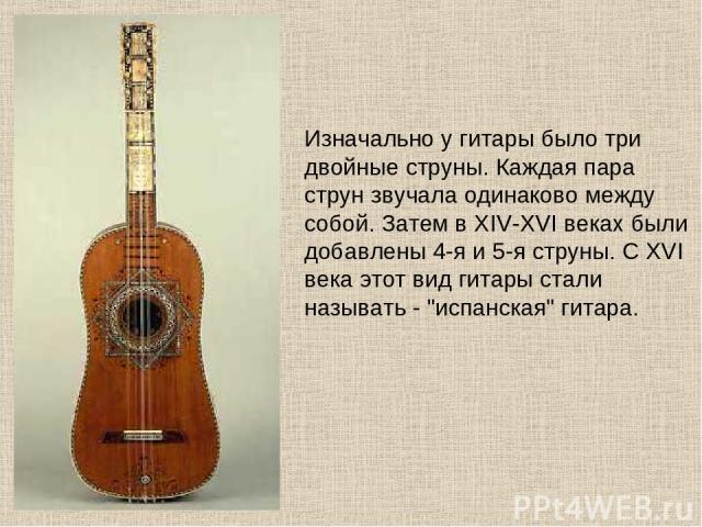 Изначально у гитары было три двойные струны. Каждая пара струн звучала одинаково между собой. Затем в XIV-XVI веках были добавлены 4-я и 5-я струны. С XVI века этот вид гитары стали называть -