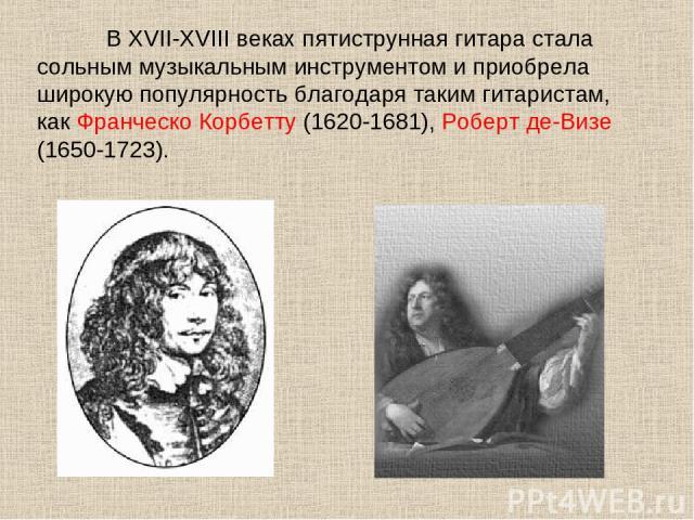 В XVII-XVIII веках пятиструнная гитара стала сольным музыкальным инструментом и приобрела широкую популярность благодаря таким гитаристам, как Франческо Корбетту (1620-1681), Роберт де-Визе (1650-1723).