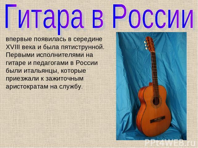 впервые появилась в середине XVIII века и была пятиструнной. Первыми исполнителями на гитаре и педагогами в России были итальянцы, которые приезжали к зажиточным аристократам на службу.
