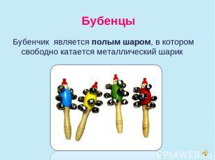 Бубенцы Бубенчик является полым шаром, в котором свободно катается металлический