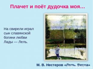 Плачет и поёт дудочка моя… М. В. Нестеров «Лель. Весна» Насвирели играл сын сла