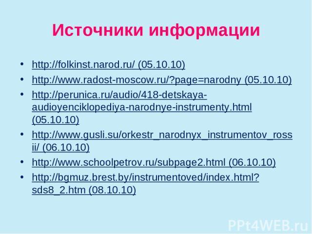 Источники информации http://folkinst.narod.ru/ (05.10.10) http://www.radost-moscow.ru/?page=narodny (05.10.10) http://perunica.ru/audio/418-detskaya-audioyenciklopediya-narodnye-instrumenty.html (05.10.10) http://www.gusli.su/orkestr_narodnyx_instru…