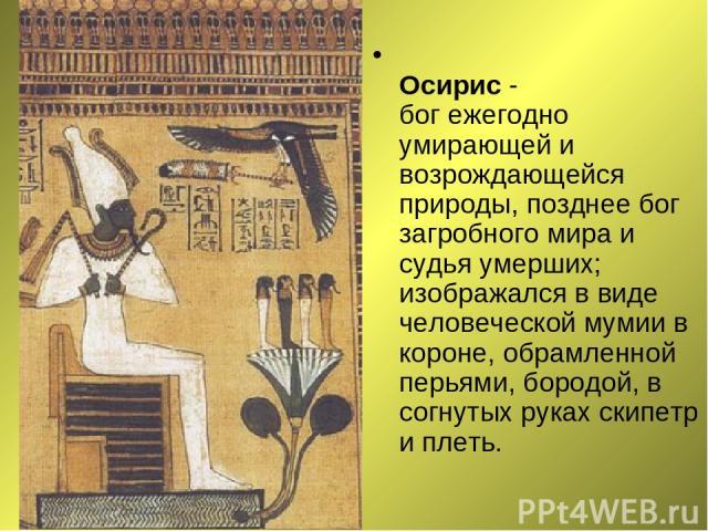 Осирис - бог ежегодно умирающей и возрождающейся природы, позднее бог загробного мира и судья умерших; изображался в виде человеческой мумии в короне, обрамленной перьями, бородой, в согнутых руках скипетр и плеть.