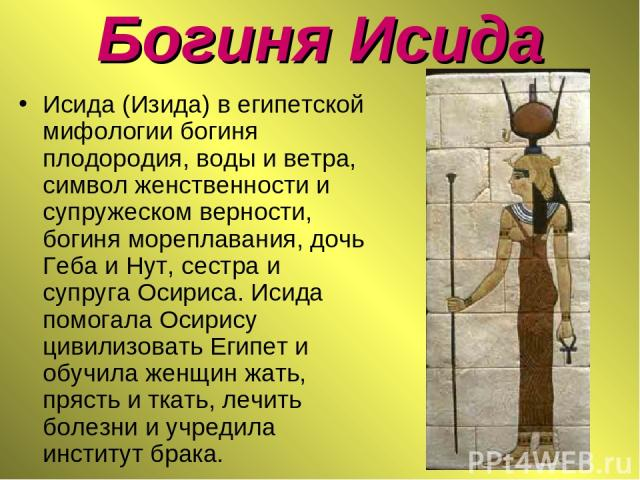 Богиня Исида Исида (Изида) в египетской мифологии богиня плодородия, воды и ветра, символ женственности и супружеском верности, богиня мореплавания, дочь Геба и Нут, сестра и супруга Осириса. Исида помогала Осирису цивилизовать Египет и обучила женщ…