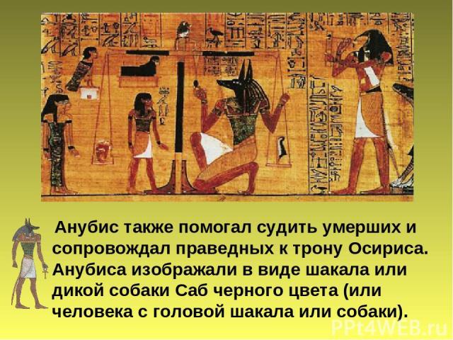 Анубис также помогал судить умерших и сопровождал праведных к трону Осириса. Анубиса изображали в виде шакала или дикой собаки Саб черного цвета (или человека с головой шакала или собаки).