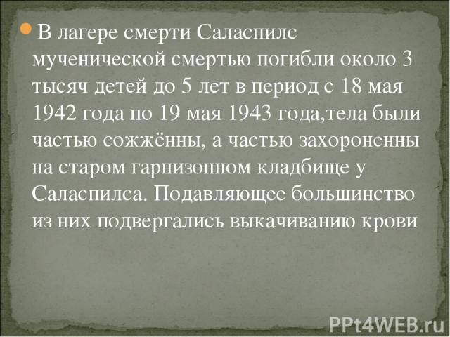 В лагере смерти Саласпилс мученической смертью погибли около 3 тысяч детей до 5 лет в период с 18 мая 1942 года по 19 мая 1943 года,тела были частью сожжённы, а частью захороненны на старом гарнизонном кладбище у Саласпилса. Подавляющее большинство …