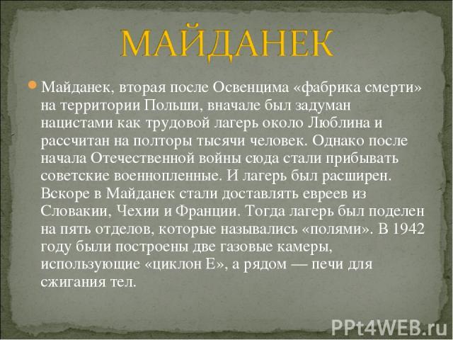 Майданек, вторая после Освенцима «фабрика смерти» на территории Польши, вначале был задуман нацистами как трудовой лагерь около Люблина и рассчитан на полторы тысячи человек. Однако после начала Отечественной войны сюда стали прибывать советские вое…