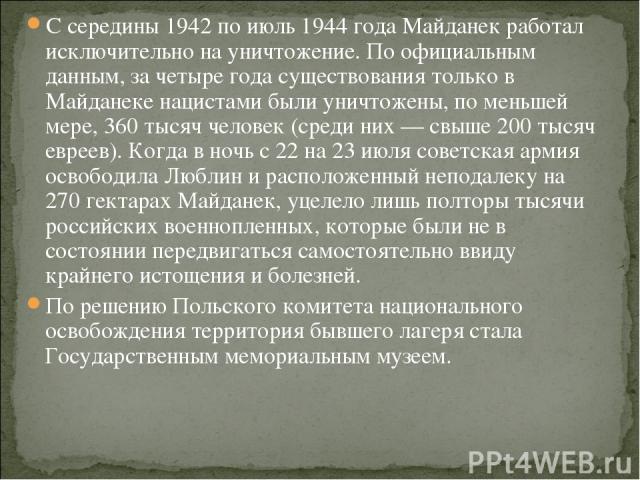 С середины 1942 по июль 1944 года Майданек работал исключительно на уничтожение. По официальным данным, за четыре года существования только в Майданеке нацистами были уничтожены, по меньшей мере, 360 тысяч человек (среди них — свыше 200 тысяч евреев…