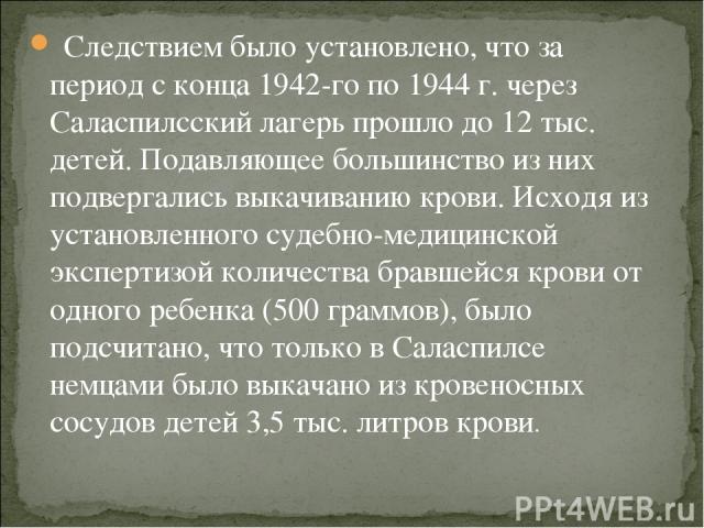 Следствием было установлено, что за период с конца 1942-го по 1944 г. через Саласпилсский лагерь прошло до 12 тыс. детей. Подавляющее большинство из них подвергались выкачиванию крови. Исходя из установленного судебно-медицинской экспертизой количес…