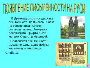 В Древнерусском государстве письменность появилась IХ веке на основе византийско