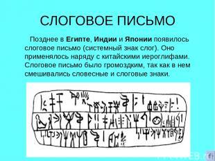 СЛОГОВОЕ ПИСЬМО Позднее в Египте, Индии и Японии появилось слоговое письмо (сист