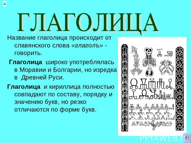 Название глаголица происходит от славянского слова «глаголъ» - говорить. Глаголица широко употреблялась в Моравии и Болгарии, но изредка в Древней Руси. Глаголица и кириллица полностью совпадают по составу, порядку и значению букв, но резко отличают…