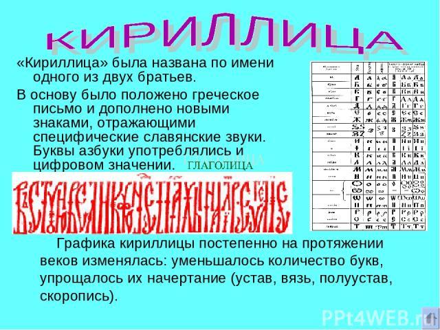 «Кириллица» была названа по имени одного из двух братьев. В основу было положено греческое письмо и дополнено новыми знаками, отражающими специфические славянские звуки. Буквы азбуки употреблялись и цифровом значении. Графика кириллицы постепенно на…