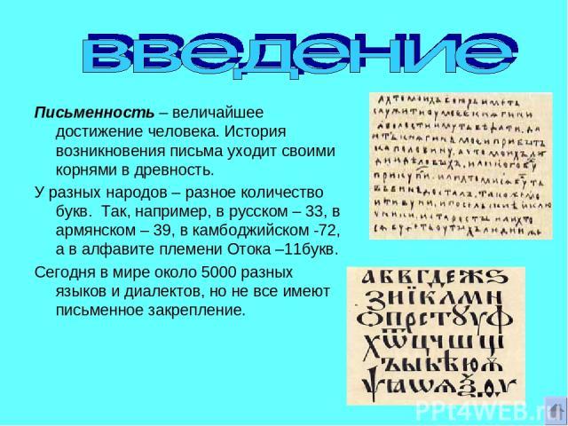 Письменность – величайшее достижение человека. История возникновения письма уходит своими корнями в древность. У разных народов – разное количество букв. Так, например, в русском – 33, в армянском – 39, в камбоджийском -72, а в алфавите племени Оток…