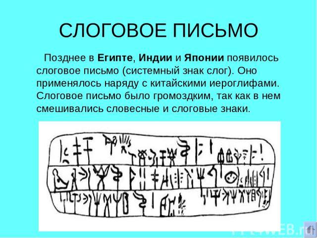 СЛОГОВОЕ ПИСЬМО Позднее в Египте, Индии и Японии появилось слоговое письмо (системный знак слог). Оно применялось наряду с китайскими иероглифами. Слоговое письмо было громоздким, так как в нем смешивались словесные и слоговые знаки.