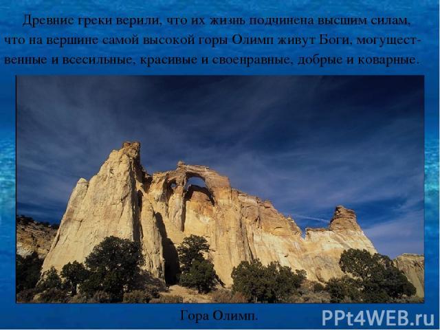 Древние греки верили, что их жизнь подчинена высшим силам, что на вершине самой высокой горы Олимп живут Боги, могущест- венные и всесильные, красивые и своенравные, добрые и коварные. Гора Олимп.