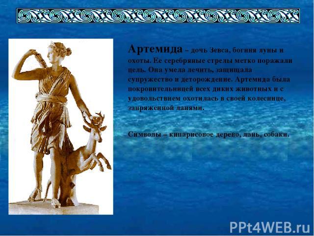 Артемида – дочь Зевса, богиня луны и охоты. Ее серебряные стрелы метко поражали цель. Она умела лечить, защищала супружество и деторождение. Артемида была покровительницей всех диких животных и с удовольствием охотилась в своей колеснице, запряженно…