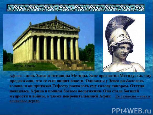 Храм Афины Афина – дочь Зевса и титаниды Метиды. Зевс проглотил Метиду, т.к. ему предсказали, что ее сын лишит власти. Однажды у Зевса разболелась голова, и он приказал Гефесту расколоть ему голову топором. Оттуда появилась Афина в полном боевом воо…