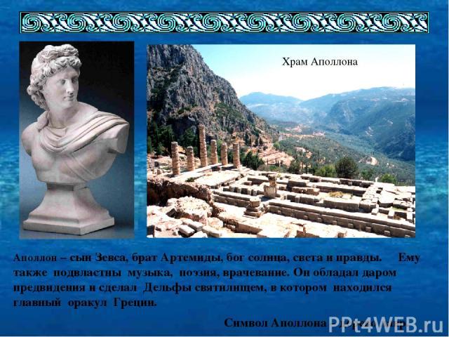 Храм Аполлона Аполлон – сын Зевса, брат Артемиды, бог солнца, света и правды. Ему также подвластны музыка, поэзия, врачевание. Он обладал даром предвидения и сделал Дельфы святилищем, в котором находился главный оракул Греции. Символ Аполлона – дере…