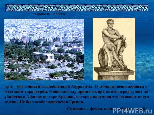 Акрополь - Ареопаг Арес – бог войны и возлюбленный Афродиты. Отличался вспыльчивым и жестоким характером. Однажды ему пришлось предстать перед судом за убийство в Афинах на горе Ареопаг, которая получила это название от его имени. Не был особо почит…
