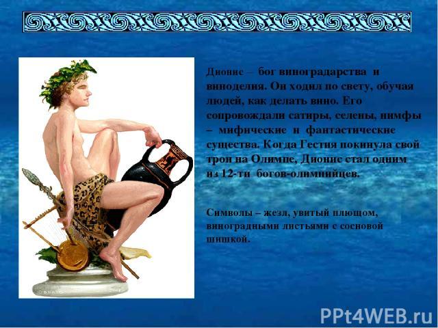Дионис – бог виноградарства и виноделия. Он ходил по свету, обучая людей, как делать вино. Его сопровождали сатиры, селены, нимфы – мифические и фантастические существа. Когда Гестия покинула свой трон на Олимпе, Дионис стал одним из 12-ти богов-оли…