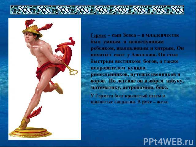 Гермес – сын Зевса – в младенчестве был умным и непослушным ребенком, шаловливым и хитрым. Он похитил скот у Аполлона. Он стал быстрым вестником богов, а также покровителем купцов, ремесленников, путешественников и воров. По легенде он изобрел азбук…